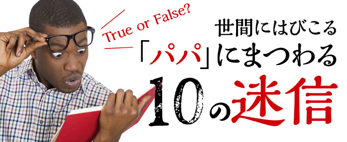 世間にはびこる 「パパ」にまつわる10の迷信